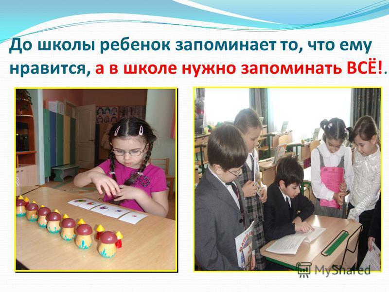 До школы ребенок запоминает то, что ему нравится, а в школе нужно запоминать ВСЁ!.