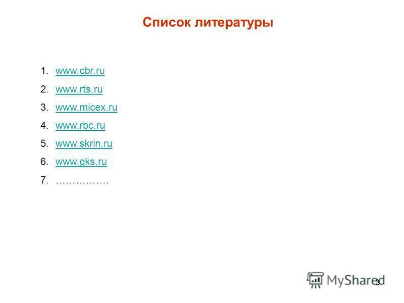 3 Список литературы 1.www.cbr.ruwww.cbr.ru 2.www.rts.ruwww.rts.ru 3.www.micex.ruwww.micex.ru 4.www.rbc.ruwww.rbc.ru 5.www.skrin.ruwww.skrin.ru 6.www.gks.ruwww.gks.ru 7.…………….