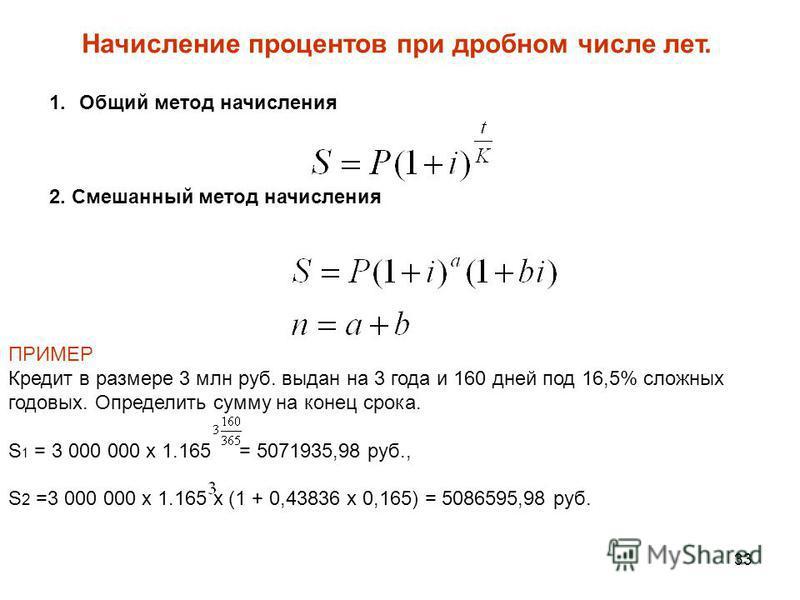 33 Начисление процентов при дробном числе лет. 1. Общий метод начисления 2. Смешанный метод начисления ПРИМЕР Кредит в размере 3 млн руб. выдан на 3 года и 160 дней под 16,5% сложных годовых. Определить сумму на конец срока. S 1 = 3 000 000 х 1.165 =