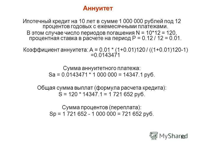52 Ипотечный кредит на 10 лет в сумме 1 000 000 рублей под 12 процентов годовых с ежемесячными платежами. В этом случае число периодов погашения N = 10*12 = 120, процентная ставка в расчете на период P = 0.12 / 12 = 0.01. Коэффициент аннуитета: A = 0