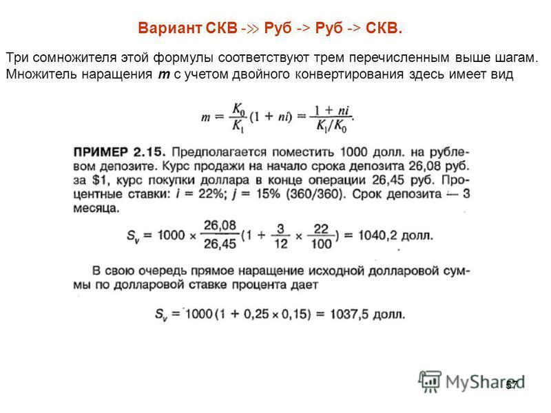 57 Три сомножителя этой формулы соответствуют трем перечисленным выше шагам. Множитель наращения т с учетом двойного конвертирования здесь имеет вид Вариант СКВ - Руб -> Руб -> СКВ.