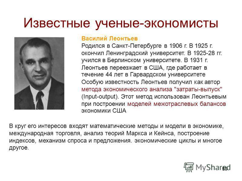59 Известные ученые-экономисты Василий Леонтьев Родился в Санкт-Петербурге в 1906 г. В 1925 г. окончил Ленинградский университет. В 1925-28 гг. учился в Берлинском университете. В 1931 г. Леонтьев переезжает в США, где работает в течение 44 лет в Гар