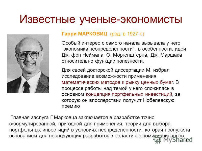 61 Известные ученые-экономисты Гарри МАРКОВИЦ (род. в 1927 г.) Особый интерес с самого начала вызывала у него