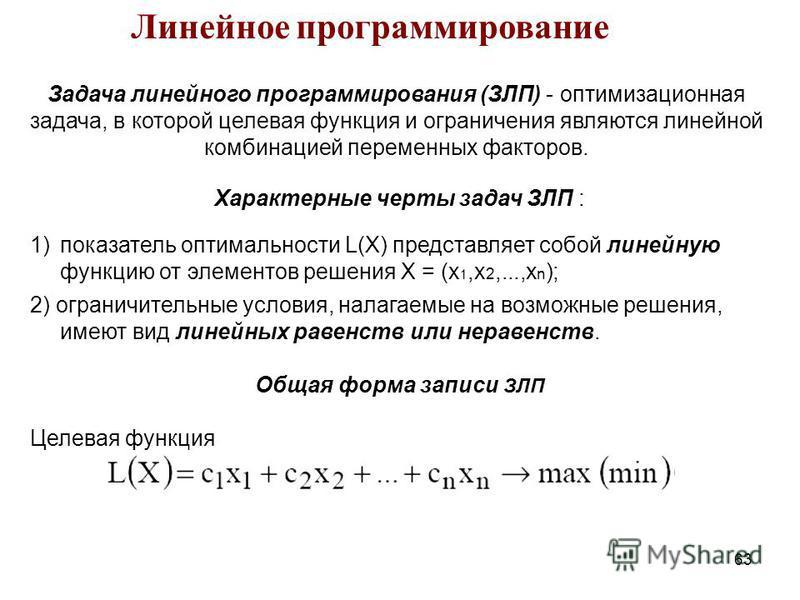 63 Задача линейного программирования (ЗЛП) - оптимизационная задача, в которой целевая функция и ограничения являются линейной комбинацией переменных факторов. Линейное программирование Характерные черты задач ЗЛП : 1)показатель оптимальности L(X) пр