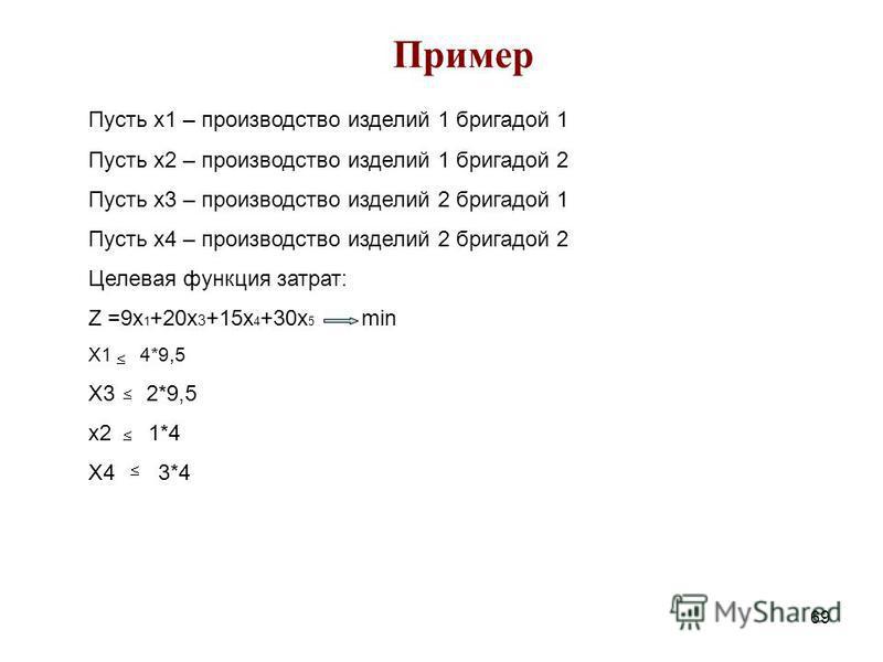 69 Пример Пусть x1 – производство изделий 1 бригадой 1 Пусть x2 – производство изделий 1 бригадой 2 Пусть x3 – производство изделий 2 бригадой 1 Пусть x4 – производство изделий 2 бригадой 2 Целевая функция затрат: Z =9 х 1 +20 х 3 +15 х 4 +30 х 5 min