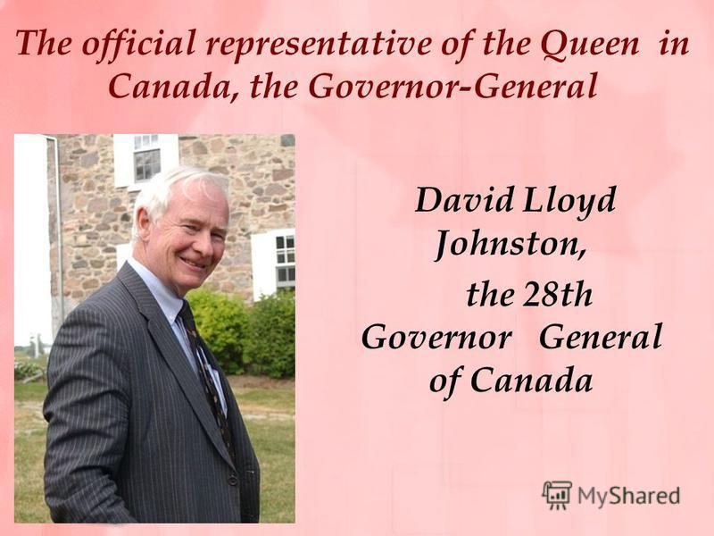 The official representative of the Queen in Canada, the Governor-General David Lloyd Johnston, the 28th Governor General of Canada