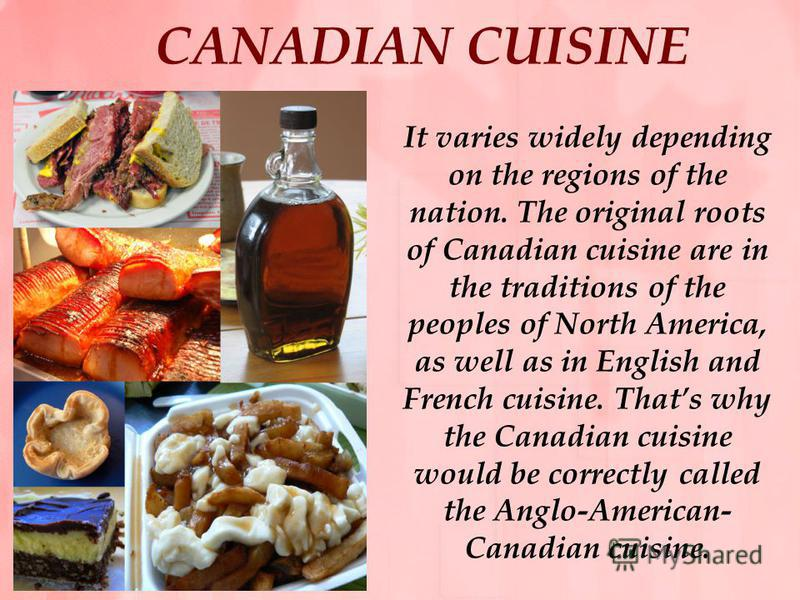CANADIAN CUISINE It varies widely depending on the regions of the nation. The original roots of Canadian cuisine are in the traditions of the peoples of North America, as well as in English and French cuisine. Thats why the Canadian cuisine would be