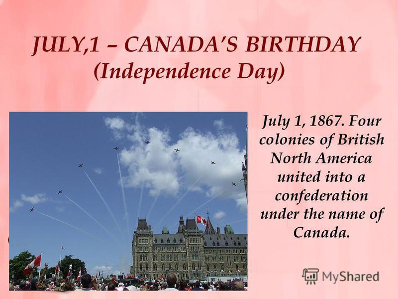 JULY,1 – CANADAS BIRTHDAY (Independence Day) July 1, 1867. Four colonies of British North America united into a confederation under the name of Canada.