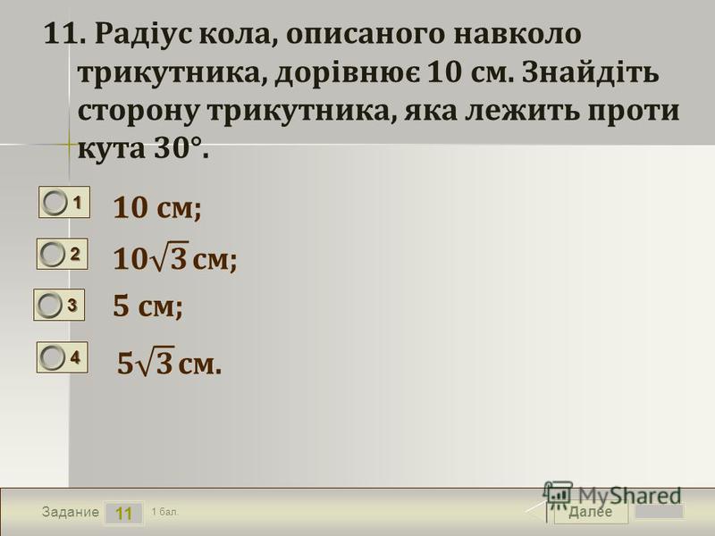 Далее 11 Задание 1 бал. 1111 2222 3333 4444 11. Радіус кола, описаного навколо трикутника, дорівнює 10 см. Знайдіть сторону трикутника, яка лежить проти кута 30°. 10 см; 5 см;