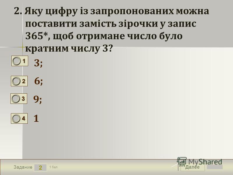 Далее 2 Задание 1 бал. 1111 2222 3333 4444 2. Яку цифру із запропонованих можна поставити замість зірочки у запис 365*, щоб отримане число було кратним числу 3? 3; 6; 9; 1
