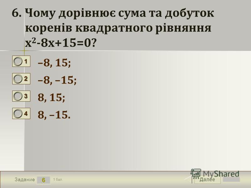 Далее 6 Задание 1 бал. 1111 2222 3333 4444 6. Чому дорівнює сума та добуток коренів квадратного рівняння х 2 -8х+15=0? –8, 15; –8, –15; 8, 15; 8, –15.