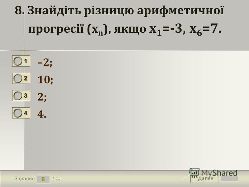 Далее 8 Задание 1 бал. 1111 2222 3333 4444 8. Знайдіть різницю арифметичної прогресії (x n ), якщо x 1 =-3, x 6 =7. –2; 10; 2; 4.