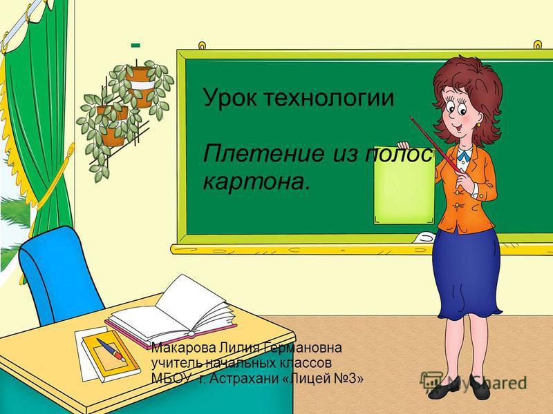 Урок технологии Плетение из полос картона. Макарова Лилия Германовна учитель начальных классов МБОУ г. Астрахани «Лицей 3»