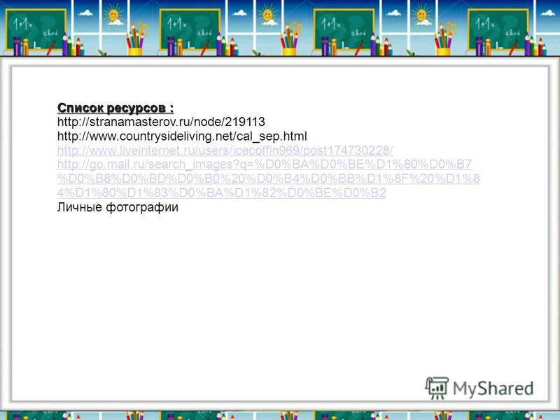 Список ресурсов : http://stranamasterov.ru/node/219113 http://www.countrysideliving.net/cal_sep.html http://www.liveinternet.ru/users/icecoffin969/post174730228/ http://go.mail.ru/search_images?q=%D0%BA%D0%BE%D1%80%D0%B7 %D0%B8%D0%BD%D0%B0%20%D0%B4%D