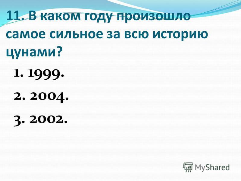 11. В каком году произошло самое сильное за всю историю цунами? 1. 1999. 2. 2004. 3. 2002.
