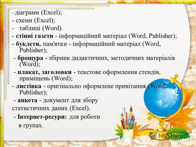 - діаграми (Excel); - схеми (Excel); -таблиці (Word). - стінні газети - інформаційний матеріал (Word, Publisher); - буклети, пам'ятки - інформаційний матеріал (Word, Publisher); - брошура - збірник дидактичних, методичних матеріалів (Word); - плакат,