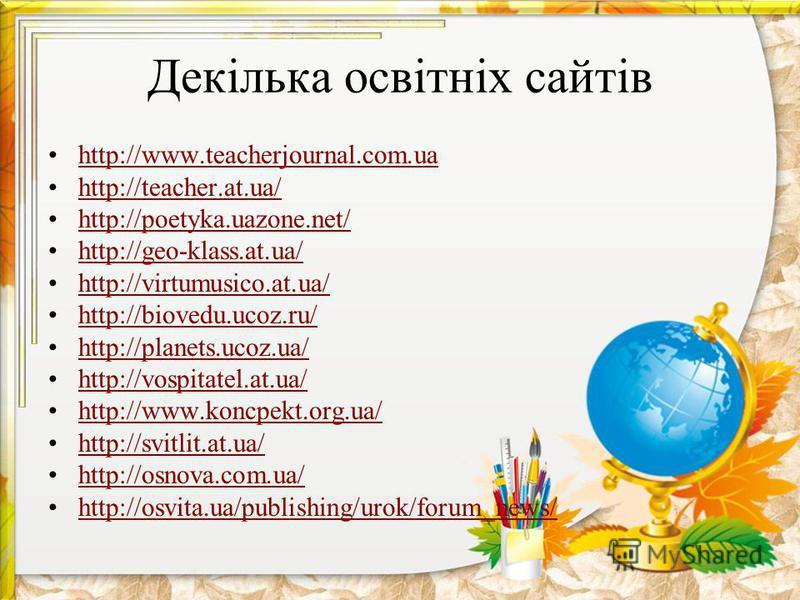 Декілька освітніх сайтів http://www.teacherjournal.com.ua http://teacher.at.ua/ http://poetyka.uazone.net/ http://geo-klass.at.ua/ http://virtumusico.at.ua/ http://biovedu.ucoz.ru/ http://planets.ucoz.ua/ http://vospitatel.at.ua/ http://www.koncpekt.