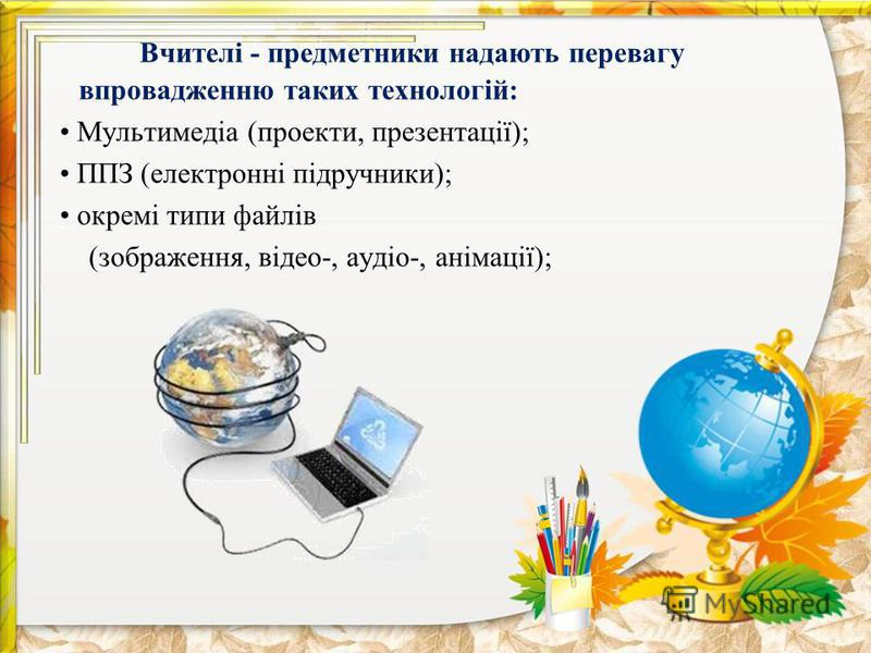 Вчителі - предметники надають перевагу впровадженню таких технологій: Мультимедіа (проекти, презентації); ППЗ (електронні підручники); окремі типи файлів (зображення, відео-, аудіо-, анімації);