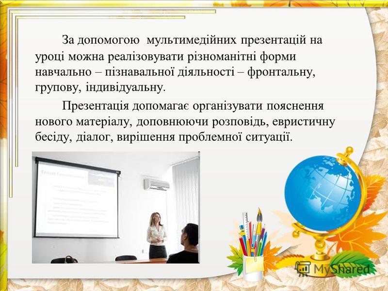 За допомогою мультимедійних презентацій на уроці можна реалізовувати різноманітні форми навчально – пізнавальної діяльності – фронтальну, групову, індивідуальну. Презентація допомагає організувати пояснення нового матеріалу, доповнюючи розповідь, евр