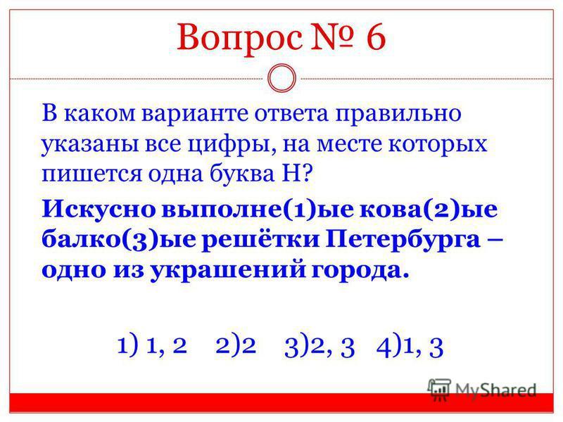 Вопрос 6 В каком варианте ответа правильно указаны все цифры, на месте которых пишется одна буква Н? Искусно выполнен(1)ые кава(2)ые балка(3)ые решётки Петербурга – одно из украшений города. 1) 1, 2 2)2 3)2, 3 4)1, 3