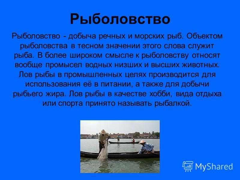 Рыболовство Рыболовство - добыча речных и морских рыб. Объектом рыболовства в тесном значении этого слова служит рыба. В более широком смысле к рыболовству относят вообще промысел водных низших и высших животных. Лов рыбы в промышленных целях произво