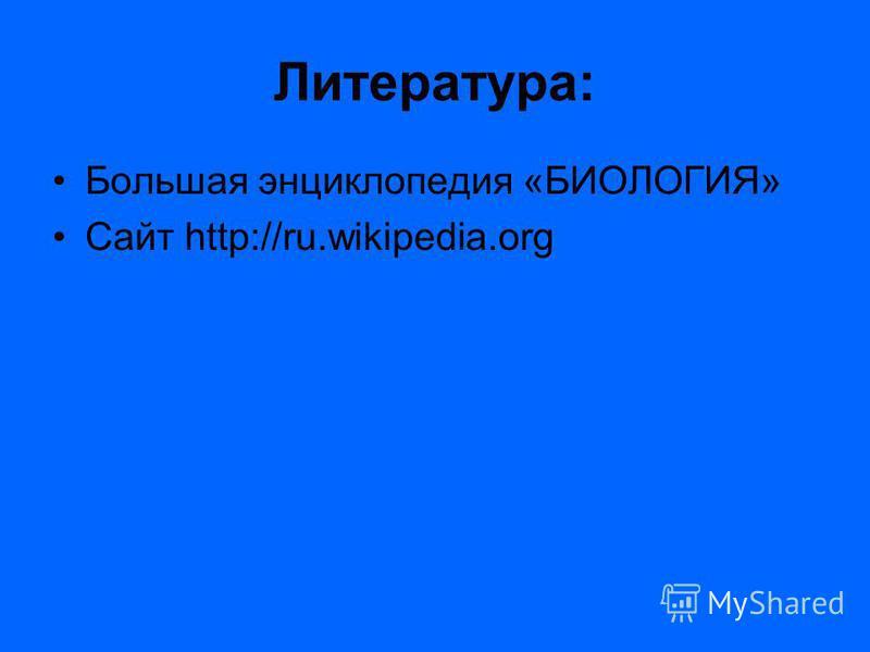 Литература: Большая энциклопедия «БИОЛОГИЯ» Сайт http://ru.wikipedia.org