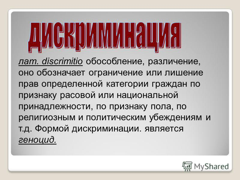 лат. discrimitio обособление, различение, оно обозначает ограничение или лишение прав определенной категории граждан по признаку расовой или национальной принадлежности, по признаку пола, по религиозным и политическим убеждениям и т.д. Формой дискрим