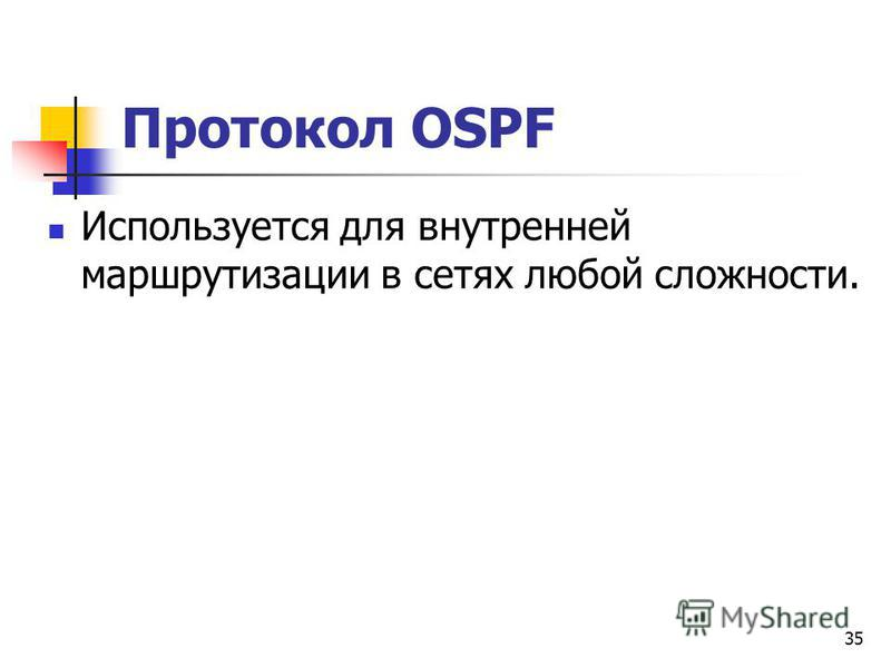 35 Протокол OSPF Используется для внутренней маршрутизации в сетях любой сложности.