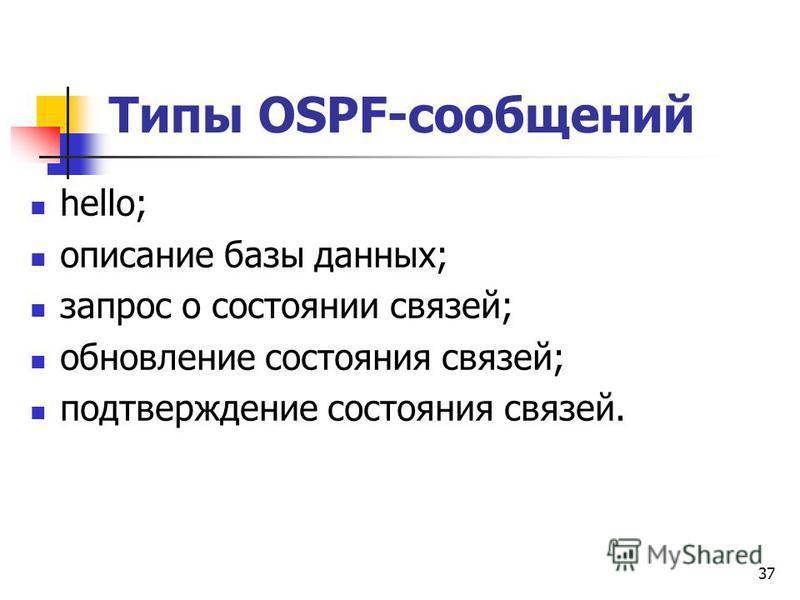 37 Типы OSPF-сообщений hello; описание базы данных; запрос о состоянии связей; обновление состояния связей; подтверждение состояния связей.