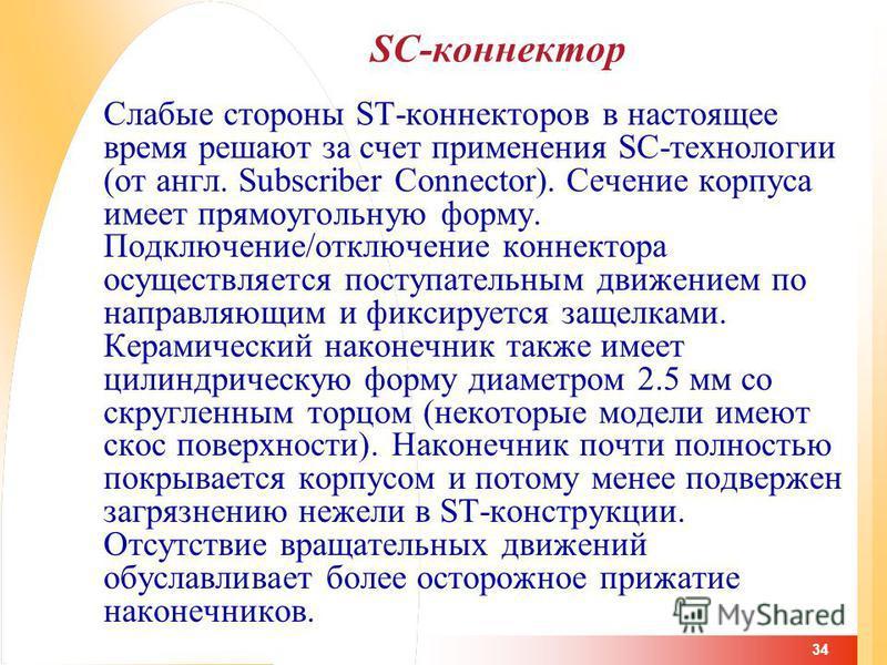 34 SC-коннектор Слабые стороны ST-коннекторов в настоящее время решают за счет применения SC-технологии (от англ. Subscriber Connector). Сечение корпуса имеет прямоугольную форму. Подключение/отключение коннектора осуществляется поступательным движен