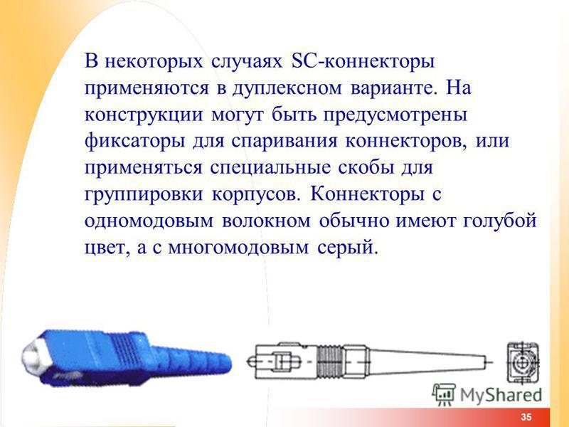 35 В некоторых случаях SC-коннекторы применяются в дуплексном варианте. На конструкции могут быть предусмотрены фиксаторы для спаривания коннекторов, или применяться специальные скобы для группировки корпусов. Коннекторы с одномодовым волокнаааом обы