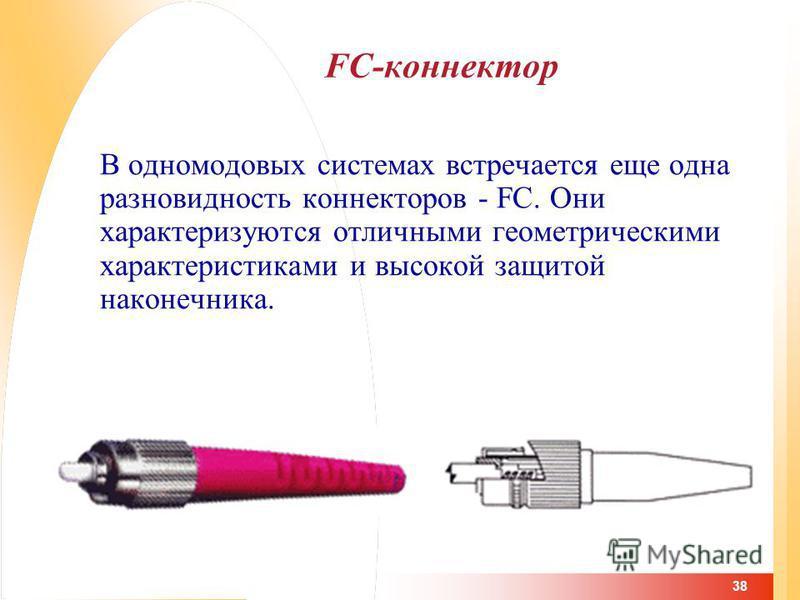 38 FC-коннектор В одномодовых системах встречается еще одна разновидность коннекторов - FC. Они характеризуются отличными геометрическими характеристиками и высокой защитой наконечника.