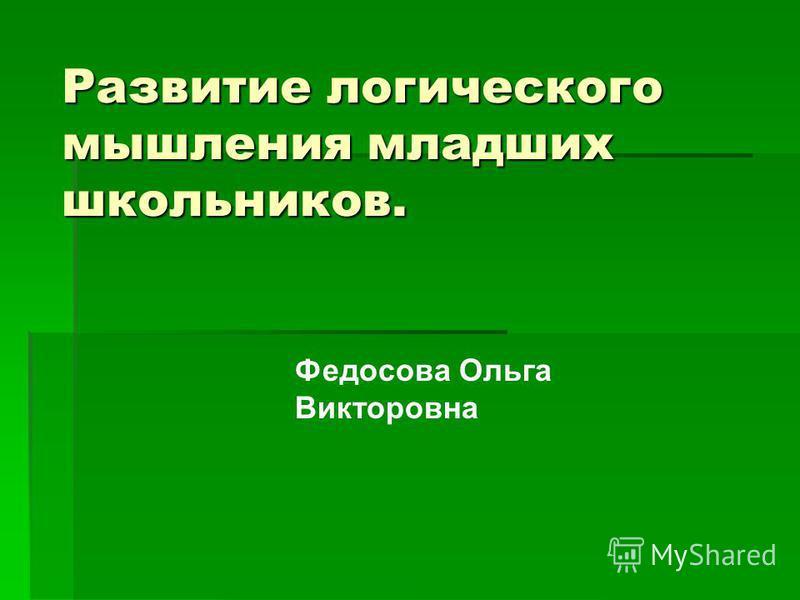 Развитие логического мышления младших школьников. Федосова Ольга Викторовна