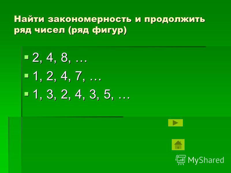 Найти закономерность и продолжить ряд чисел (ряд фигур) 2, 4, 8, … 2, 4, 8, … 1, 2, 4, 7, … 1, 2, 4, 7, … 1, 3, 2, 4, 3, 5, … 1, 3, 2, 4, 3, 5, …
