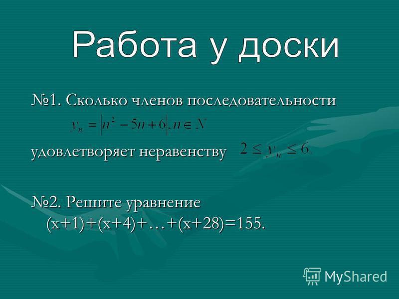 1. Сколько членов последовательности удовлетворяет неравенству 2. Решите уравнение (x+1)+(x+4)+…+(x+28)=155.
