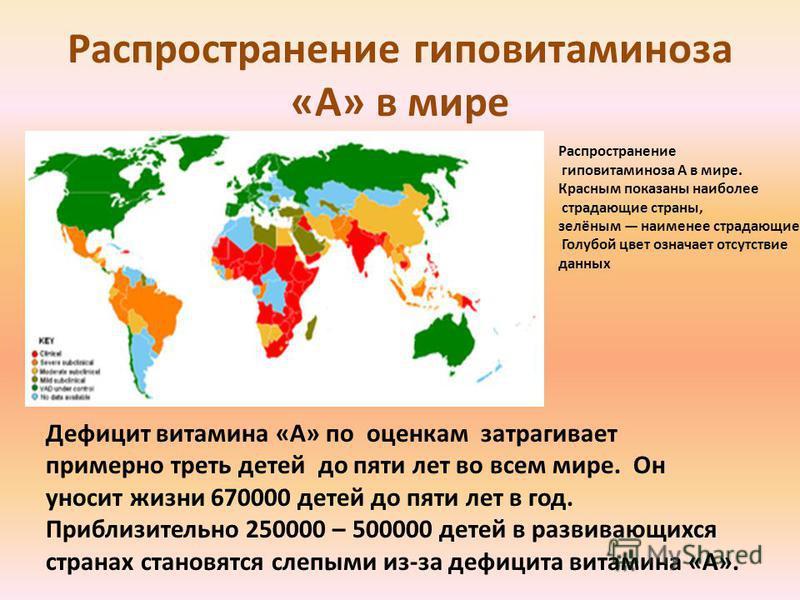 Распространение гиповитаминоза «А» в мире Дефицит витамина «А» по оценкам затрагивает примерно треть детей до пяти лет во всем мире. Он уносит жизни 670000 детей до пяти лет в год. Приблизительно 250000 – 500000 детей в развивающихся странах становят