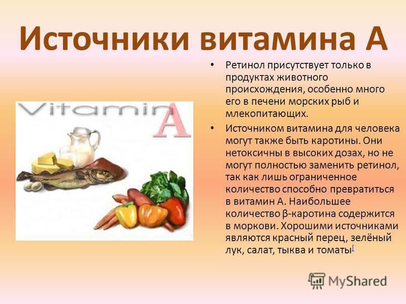 Источники витамина А Ретинол присутствует только в продуктах животного происхождения, особенно много его в печени морских рыб и млекопитающих. Источником витамина для человека могут также быть каротины. Они нетоксичны в высоких дозах, но не могут пол