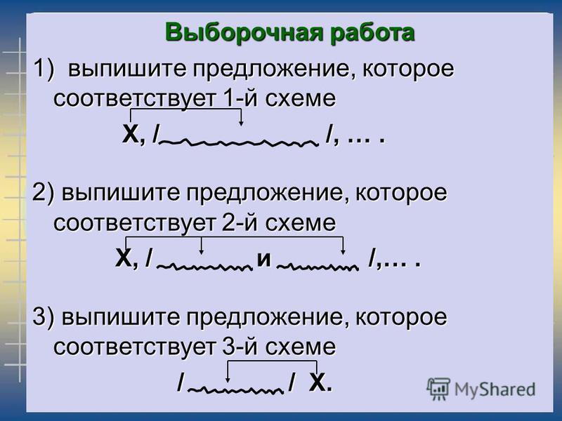 Выборочная работа 1) выпишите предложение, которое соответствует 1-й схеме X, / /, …. X, / /, …. 2) выпишите предложение, которое соответствует 2-й схеме Х, / и /,…. Х, / и /,…. 3) выпишите предложение, которое соответствует 3-й схеме / / Х. / / Х.