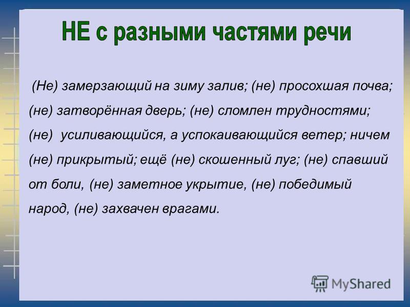 (Не) замерзающий на зиму залив; (не) просохшая почва; (не) затворёная дверь; (не) сломлен трудностями; (не) усиливающийся, а успокаивающийся ветер; ничем (не) прикрытый; ещё (не) скошеный луг; (не) спавшей от боли, (не) заметное укрытие, (не) победим