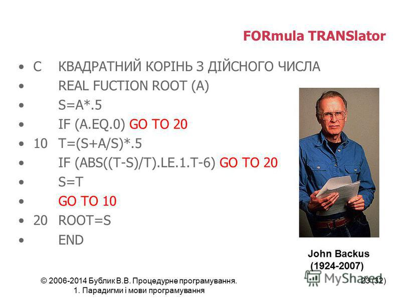 © 2006-2014 Бублик В.В. Процедурне програмування. 1. Парадигми і мови програмування 23 (32) FORmula TRANSlator CКВАДРАТНИЙ КОРІНЬ З ДІЙСНОГО ЧИСЛА REAL FUCTION ROOT (A) S=A*.5 IF (A.EQ.0) GO TO 20 10T=(S+A/S)*.5 IF (ABS((T-S)/T).LE.1.T-6) GO TO 20 S=