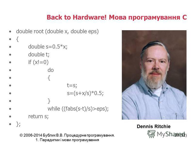 © 2006-2014 Бублик В.В. Процедурне програмування. 1. Парадигми і мови програмування 26 (32) Back to Hardware! Мова програмування C double root (double x, double eps) { double s=0.5*x; double t; if (x!=0) do { t=s; s=(s+x/s)*0.5; } while ((fabs(s-t)/s