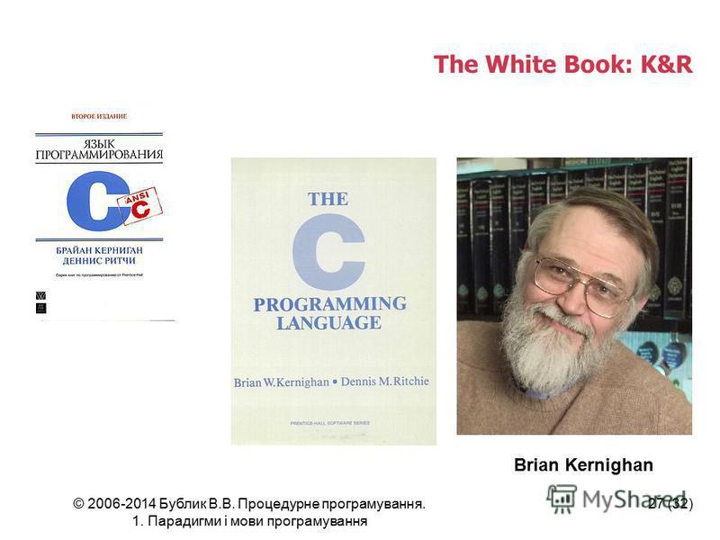 © 2006-2014 Бублик В.В. Процедурне програмування. 1. Парадигми і мови програмування 27 (32) The White Book: K&R Brian Kernighan