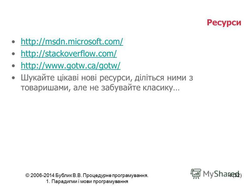 © 2006-2014 Бублик В.В. Процедурне програмування. 1. Парадигми і мови програмування 4 (32) Ресурси http://msdn.microsoft.com/ http://stackoverflow.com/ http://www.gotw.ca/gotw/ Шукайте цікаві нові ресурси, діліться ними з товаришами, але не забувайте