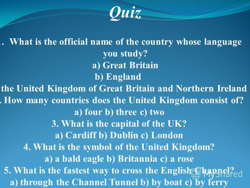 Quiz 1.What is the official name of the country whose language you study? a) Great Britain b) England c) the United Kingdom of Great Britain and Northern Ireland 2. How many countries does the United Kingdom consist of? a) four b) three c) two 3. Wha