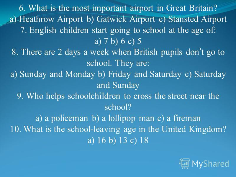 6. What is the most important airport in Great Britain? a) Heathrow Airport b) Gatwick Airport c) Stansted Airport 7. English children start going to school at the age of: a) 7 b) 6 c) 5 8. There are 2 days a week when British pupils don t go to scho