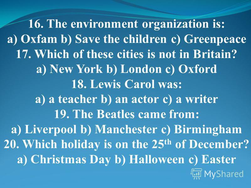 16. The environment organization is: a) Oxfam b) Save the children c) Greenpeace 17. Which of these cities is not in Britain? a) New York b) London c) Oxford 18. Lewis Carol was: a) a teacher b) an actor c) a writer 19. The Beatles came from: a) Live