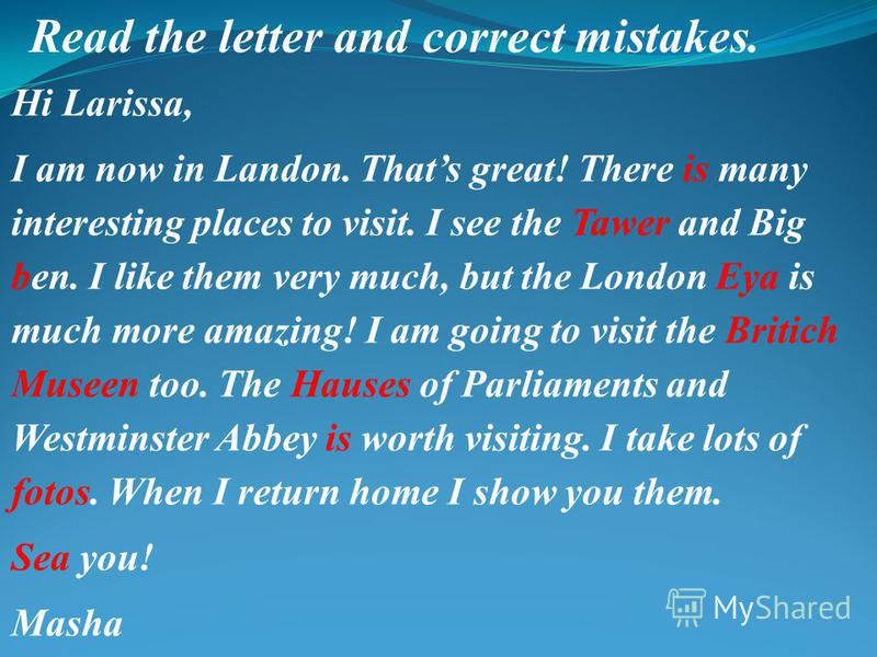Read the letter and correct mistakes. Hi Larissa, I am now in Landon. Thats great! There is many interesting places to visit. I see the Tawer and Big ben. I like them very much, but the London Eya is much more amazing! I am going to visit the Britich