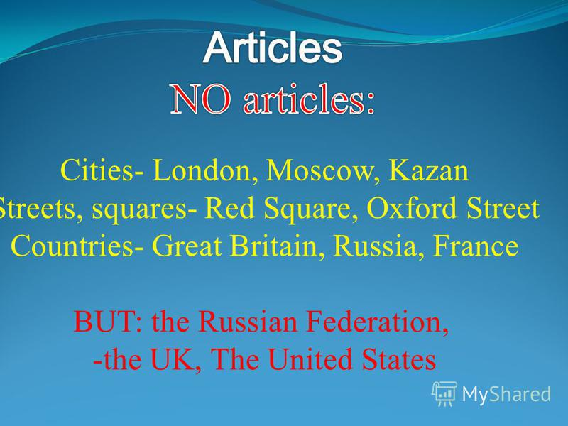 Cities- London, Moscow, Kazan Streets, squares- Red Square, Oxford Street Countries- Great Britain, Russia, France BUT: the Russian Federation, -the UK, The United States