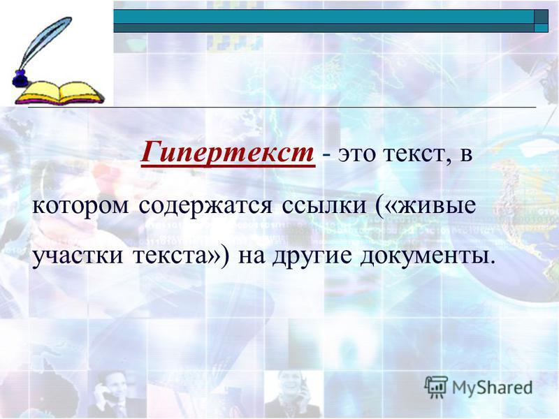 Гипертекст - это текст, в котором содержатся ссылки («живые участки текста») на другие документы.