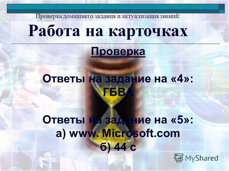 Проверка домашнего задания и актуализация знаний: Работа на карточках Проверка Ответы на задание на «4»: ГБВА Ответы на задание на «5»: а) www. Microsoft.com б) 44 с